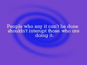 people-who-say-it-cant-be-done-shouldnt-interupt-those-who-are-doing-it